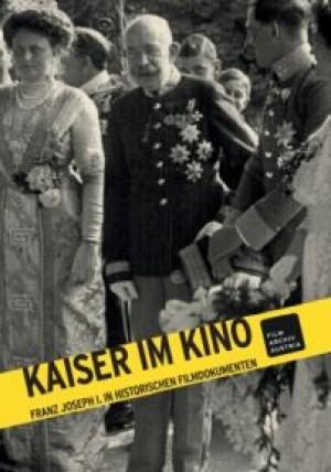 Kaiser im Kino: Franz Joseph I. in historischen Filmdokumenten