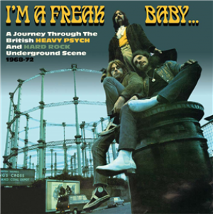 I'm A Freak Baby: A Journey Through The British Heavy Psych And Hard Rock Underground Scene 1968-72