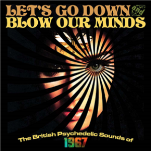 Let's Go Down And Blow Our Minds: The British Psychedelic Sounds Of 1967