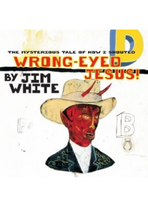 The Mysterious Tale of how I shouted Wrong Eye Jesus Jim White